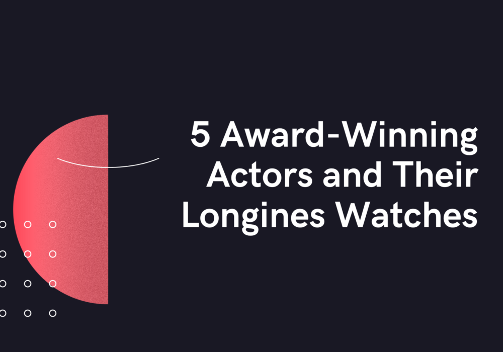 5 Award-Winning Actors and Their Longines Watches