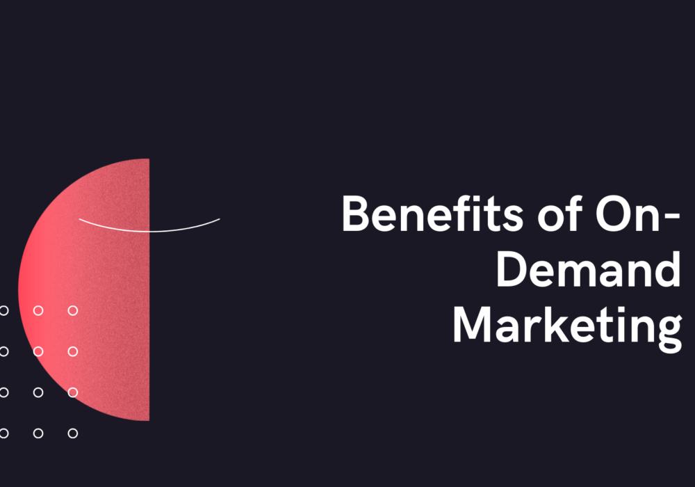 Benefits of On-Demand Marketing